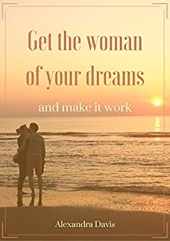 Get the woman of your dreams and make it work: Discover how women think, feel, and why they do what they do by [Davis, Alexandra]