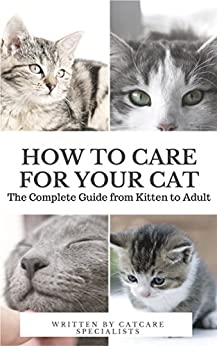 How to Care for Your Cat: The Complete Guide from Kitten to Adult: A guide to caring for your cat including food, nutrition, behaviour, habits, training and vaccinations by [Specialists, CatCare]