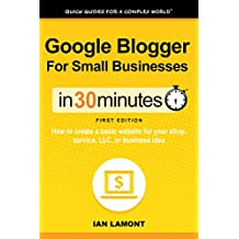 Google Blogger For Small Businesses In 30 Minutes (In 30 Minutes Series): How to create a basic website for your shop, service, LLC, or business idea (In 30 Minutes Guides)
