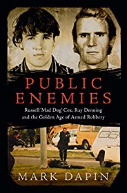 Public Enemies: Russell 'Mad Dog' Cox, Ray Denning and the Golden Age of Armed Robbery: Ray Denning, R