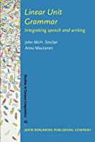 Linear Unit Grammar: Integrating Speech and Writing (Studies in Corpus Linguistics)