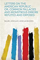 Letters on the American Republic: Or, Common Fallacies and Monstrous Errors Refuted and Exposed