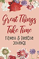 Great Things Take Time: Fitness & Exercise Journal, Gym Workout Logbook, Floral Design (Size 6x9)