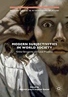 Modern Subjectivities in World Society: Global Structures and Local Practices (Palgrave Studies in International Relations)