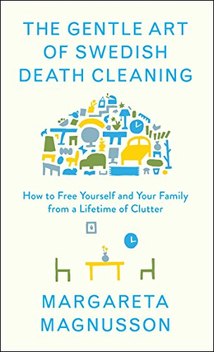 The Gentle Art of Swedish Death Cleaning: How to Free Yourself and Your Family from a Lifetime of Clutter (English Edition)