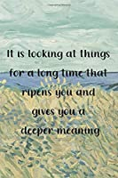 It is looking at things for a long time that ripens you and gives you a deeper meaning: Van Gogh Notebook Journal Composition Blank Lined Diary Notepad 120 Pages Paperback Prairie