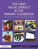 Teaching Visual Literacy in the Primary Classroom: Comic Books, Film, Television and Picture Narratives (David Fulton Books)