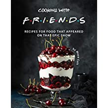 Cooking with F.R.I.E.N.D.S: Recipes for Food That Appeared on That Epic Show