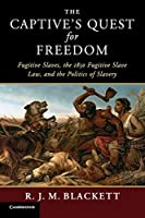 The Captive's Quest for Freedom: Fugitive Slaves, the 1850 Fugitive Slave Law, and the Politics of Slavery (Slaveries since Emancipation)