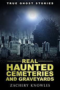 True Ghost Stories: Real Haunted Cemeteries and Graveyards by [Knowles, Zachery]