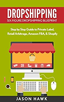 Dropshipping: Six-Figure Dropshipping Blueprint: Step by Step Guide to Private Label, Retail Arbitrage, Amazon FBA, Shopify (Dropshipping Business Empire, Dropshipping Masmtery) by [Hawk, Jason]