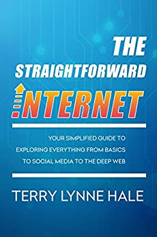 [Hale, Terry Lynne]のThe Straightforward Internet: Your Simplified Guide to Exploring Everything from Basics to Social Media to The Deep Web (English Edition)