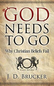 God Needs To Go: Why Christian Beliefs Fail by [Brucker, J. D.]