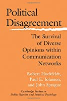 Political Disagreement: The Survival Of Diverse Opinions Within Communication Networks (Cambridge Studies in Public Opinion and Political Psychology)