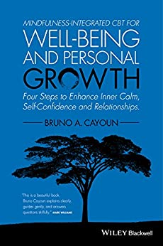 Mindfulness-integrated CBT for Well-being and Personal Growth: Four Steps to Enhance Inner Calm, Self-Confidence and Relationships by [Cayoun, Bruno A.]