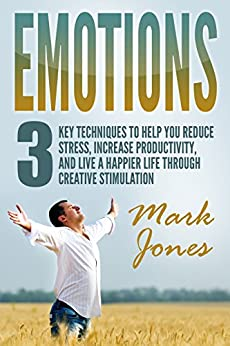 Emotions:3 key techniques to help reduce stress, increase productivity, and live a happier life through creative stimulation by [Jones, Mark]