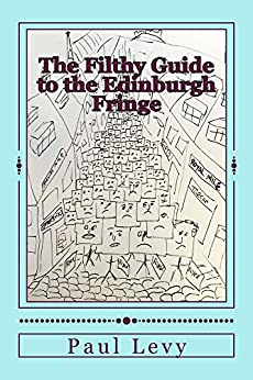 The Filthy Guide to the Edinburgh Fringe: A Helpful Journey Through the First Level of Fringe Hell by [Levy, Paul]