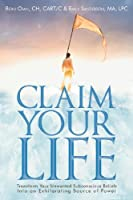 Claim Your Life: Transform Your Unwanted Subconscious Beliefs into an Exhilarating Source of Power