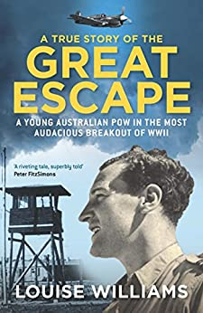 A True Story of the Great Escape: A young Australian POW in the most audacious breakout of WWII: Why a Boy From Manly Was Executed on Hitler's Personal Order by [Williams, Louise]