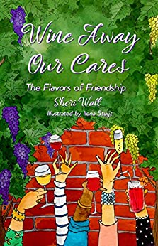 Wine Away Our Cares: The Flavors of Friendship by [Wall, Sheri]