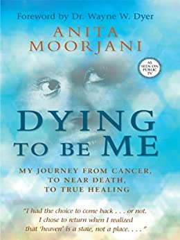 Dying to Be Me: My Journey from Cancer, to Near Death, to True Healing by [Moorjani, Anita]