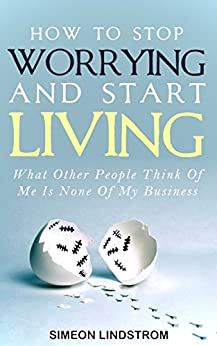 How To Stop Worrying and Start Living: What Other People Think Of Me Is None Of My Business by [Lindstrom, Simeon]