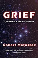 Grief: The Mind's Final Frontier; Your Gps - Grief Processing System - for Relieving Grief Stress