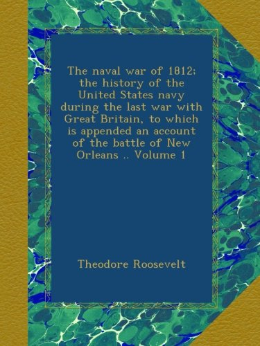 Download The naval war of 1812; the history of the United States navy during the last war with Great Britain, to which is appended an account of the battle of New Orleans .. Volume 1 B00AU70R6U