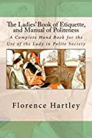 The Ladies' Book of Etiquette and Manual of Politeness: A Complete Hand Book for the Use of the Lady in Polite Society [並行輸入品]