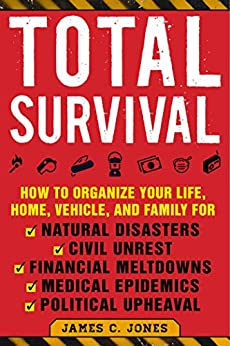 Total Survival: How to Organize Your Life, Home, Vehicle, and Family for Natural Disasters, Civil Unrest, Financial Meltdowns, Medical Epidemics, and Political Upheaval by [Jones, James C.]