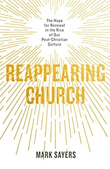 Reappearing Church: The Hope for Renewal in the Rise of Our Post-Christian Culture by [Sayers, Mark]