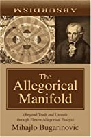 The Allegorical Manifold: (Beyond Truth and Untruth through Eleven Allegorical Essays)