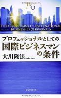プロフェッショナルとしての国際ビジネスマンの条件 (幸福の科学「大学シリーズ」7)