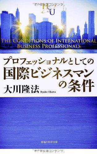 プロフェッショナルとしての国際ビジネスマンの条件 (幸福の科学「大学シリーズ」7)の詳細を見る
