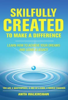 Skilfully Created To Make A Difference: Learn How To Achieve Your Dreams And Leave A Legacy by [Walkinshaw, Anita]