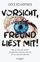 Vorsicht, Freund liest mit!: Wie wir alle seit Jahren ausspioniert werden und wie wir uns wehren koennen