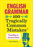 English Grammar: 100 Tragically Common Mistakes and How to Correct Them