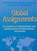 Global Assignments: Successfully Expatriating and Repatriating International Managers (Jossey Bass Business & Management Series)