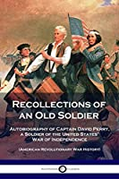 Recollections of an Old Soldier: Autobiography of Captain David Perry, a Soldier of the United States' War of Independence (American Revolutionary War History)