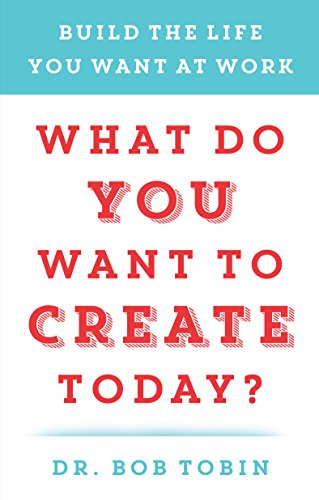 What Do You Want to Create Today?: Build the Life You Want at Work (English Edition)