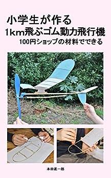 [本田進一郎]の小学生が作る1km飛ぶゴム動力飛行機: 100円ショップの材料でできる