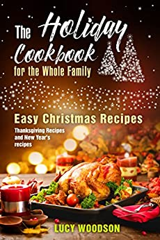 The Holiday Cookbook for the Whole Family: Easy Christmas Recipes, Thanksgiving Recipes and New Year's recipes. by [Woodson, Lucy]