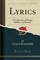 Lyrics: A Collection of Songs, Ballads, and Poems (Classic Reprint)