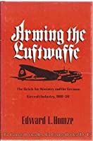 Arming the Luftwaffe: The Reich Air Ministry and the German Aircraft Industry 1919-1939