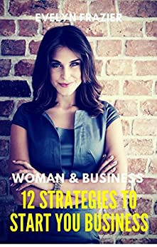 Women & Business. 12 Strategies To Start Your Business: Start and Raise Your Business! Guide for Business Woman. The Ultimate Step-by-Step Guide for New Entrepreneur by [Frazier, Evelyn]