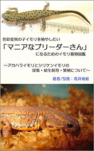 色彩変異の子イモリを殖やしたい「マニアなブリーダーさん」になるためのイモリ養殖図鑑: アカハライモリとシリケンイモリの採集・幼生飼育・繁殖について