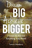 Dream Big Achieve Bigger: 7 Steps to Attract Anything You Want
