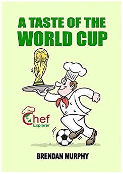 A Taste of the World Cup 2018 (Chef Explorer Book 3) by [Murphy, Brendan]