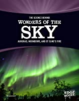 The Science Behind Wonders of the Sky: Aurora, Moonbows, and St. Elmo's Fire (The Science Behind Natural Phenomena)