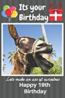Its Your Birthday Lets Make An Ass Of Ourselves Happy 19th Birthday: Funny Donkey 19th Birthday Gifts for Men and Woman / Birthday Card / Birthday Girl / Birthday Boy / Donkey Kong / Donkey Wonky / Donkey Donkey (6 x 9 - 110 Blank Lined Pages)